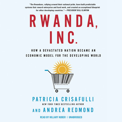 Rwanda, Inc.: How a Devastated Nation Became an Economic Modelfor the Developing World Audiobook, by Patricia Crisafulli