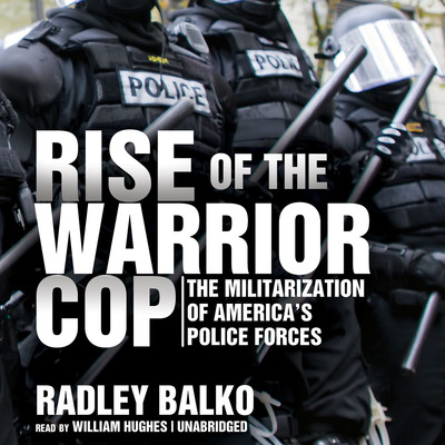 Rise of the Warrior Cop: The Militarization of America's Police Forces Audiobook, by Radley Balko