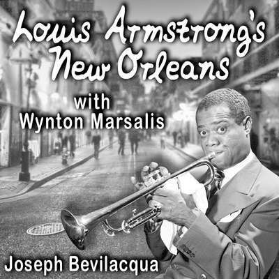 Louis Armstrong's New Orleans, with Wynton Marsalis: A Joe Bev Musical Sound Portrait Audiobook, by Joe Bevilacqua