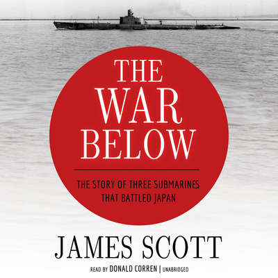 The War Below: The Story of Three Submarines That Battled Japan Audiobook, by James Scott