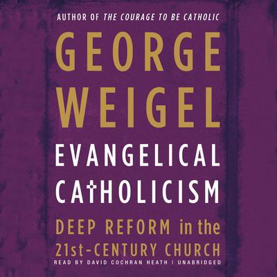 Evangelical Catholicism: DeepReform in the 21st-Century Church Audiobook, by George Weigel