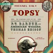 Topsy: The Startling Story of the Crooked-Tailed Elephant, P. T. Barnum, and the American Wizard, Thomas Edison Audiobook, by Michael Daly
