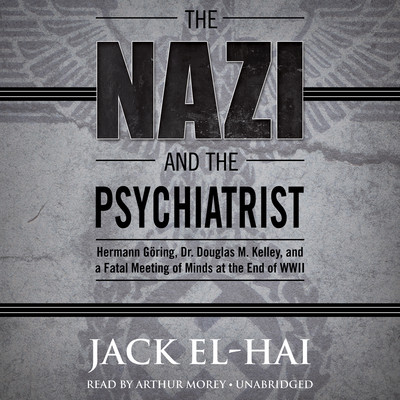 The Nazi and the Psychiatrist: Hermann Göring, Dr. Douglas M. Kelley, and a Fatal Meeting of Minds at the End of WWII Audiobook, by