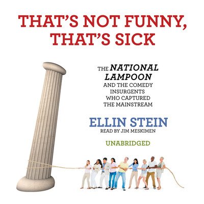 That's Not Funny, That's Sick: The National Lampoon and the Comedy Insurgents Who Captured the Mainstream Audiobook, by Ellin Stein