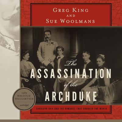 The Assassination of the Archduke: Sarajevo 1914 and the Romance That Changed the World Audiobook, by Greg King