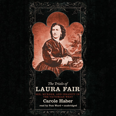 The Trials of Laura Fair: Sex, Murder, and Insanity in the Victorian West Audiobook, by Carole Haber