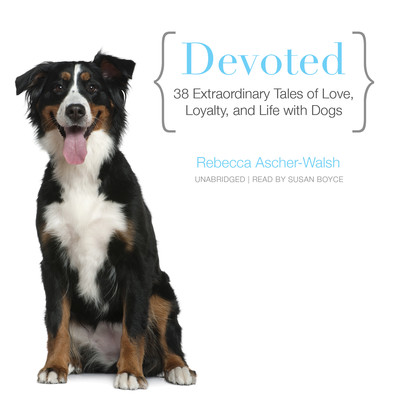 Devoted: 38 Extraordinary Tales of Love, Loyalty, and Life with Dogs Audiobook, by Rebecca Ascher-Walsh