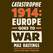Catastrophe 1914: Europe Goes to War, by Max Hastings