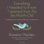Everything I Needed to Know I Learned from My Six-Month-Old: Awakening to Unconditional Self-Love in Motherhood Audiobook, by Kuwana Haulsey
