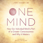 One Mind: How Our Individual Mind Is Part of a Greater Consciousness and Why It Matters Audiobook, by Larry Dossey