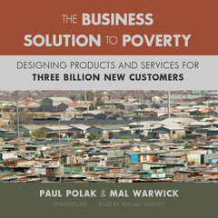 The Business Solution to Poverty: Designing Products and Services for Three Billion New Customers Audiobook, by Paul Polak, Mal Warwick