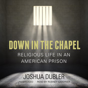 Down in the Chapel: Religious Life in an American Prison, by Joshua Dubler