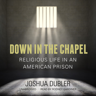 Down in the Chapel: Religious Life in an American Prison Audiobook, by Joshua Dubler