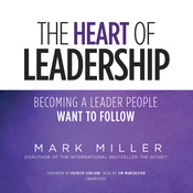 The Heart of Leadership: Becoming a Leader People Want to Follow Audiobook, by Mark Miller