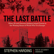 The Last Battle: When U.S. and German Soldiers Joined Forces in the Waning Hours of World War II in Europe, by Stephen Harding