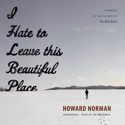 I Hate to Leave This Beautiful Place Audiobook, by Howard Norman