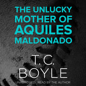The Unlucky Mother of Aquiles Maldonado Audiobook, by T. C. Boyle