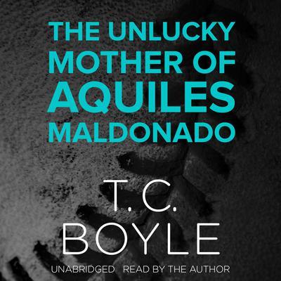 The Unlucky Mother of Aquiles Maldonado Audiobook, by T. C. Boyle