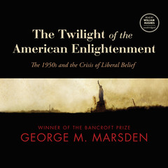 The Twilight of the American Enlightenment: The 1950s and the Crisis of Liberal Belief Audiobook, by George M. Marsden