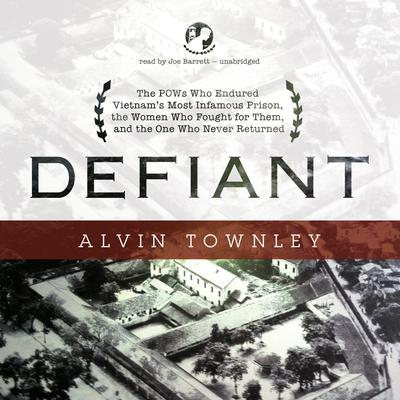 Defiant: The POWs Who Endured Vietnam's Most Infamous Prison, the Women Who Fought for Them, and the One Who Never Returned Audiobook, by Alvin Townley