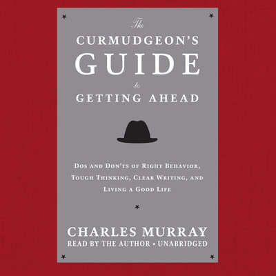 The Curmudgeon's Guide to Getting Ahead: Dos and Don'ts of Right Behavior, Tough Thinking, Clear Writing, and Living a Good Life Audiobook, by Charles Murray