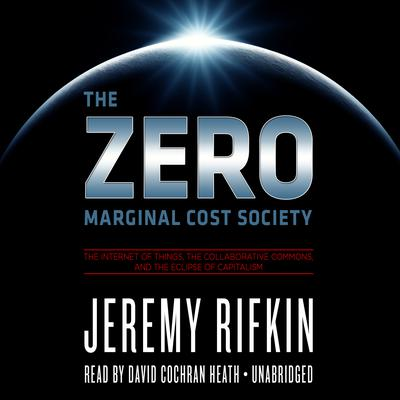 The Zero Marginal Cost Society: The Internet of Things, the Collaborative Commons, and the Eclipse of Capitalism Audiobook, by Jeremy Rifkin