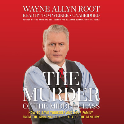 The Murder of the Middle Class: How to Save Yourself and Your Family from the Criminal Conspiracy of the Century Audiobook, by Wayne Allyn Root