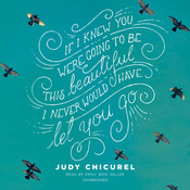 If I Knew You Were Going to Be This Beautiful, I Never Would Have Let You Go, by Judy Chicurel