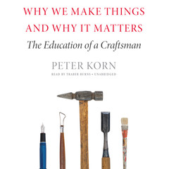 Why We Make Things and Why It Matters: The Education of a Craftsman Audiobook, by Peter Korn