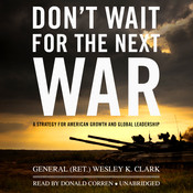 Don't Wait for the Next War: A Strategy for American Growth and Global Leadership Audiobook, by Wesley K. Clark