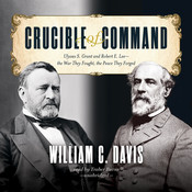 Crucible of Command: Ulysses S. Grant and Robert E. Lee—the War They Fought, the Peace They Forged, by William C. Davis