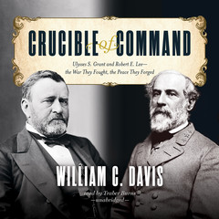 Crucible of Command: Ulysses S. Grant and Robert E. Lee—the War They Fought, the Peace They Forged Audiobook, by William C. Davis