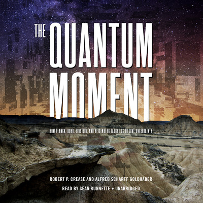 The Quantum Moment: How Planck, Bohr, Einstein, and Heisenberg Taught Us to Love Uncertainty Audiobook, by Robert P. Crease