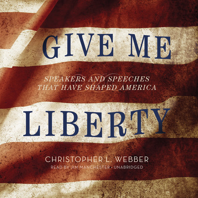 Give Me Liberty: Speakers and Speeches That Have Shaped America Audiobook, by Christopher L. Webber
