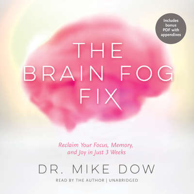 The Brain Fog Fix: Reclaim Your Focus, Memory, and Joy in Just 3 Weeks Audiobook, by Mike Dow
