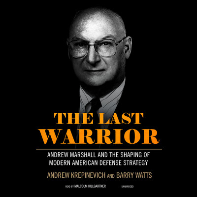 The Last Warrior: Andrew Marshall and the Shaping of Modern American Defense Strategy Audiobook, by Andrew Krepinevich