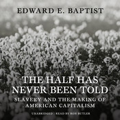 The Half Has Never Been Told: Slavery and the Making of American Capitalism, by Edward E. Baptist