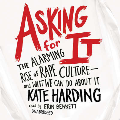 Asking for It: The Alarming Rise of Rape Culture—and What We Can Do about It Audiobook, by Kate Harding