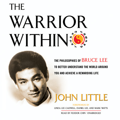 The Warrior Within: The Philosophies of Bruce Lee to Better Understand the World around You and Achieve a Rewarding Life Audiobook, by John Little