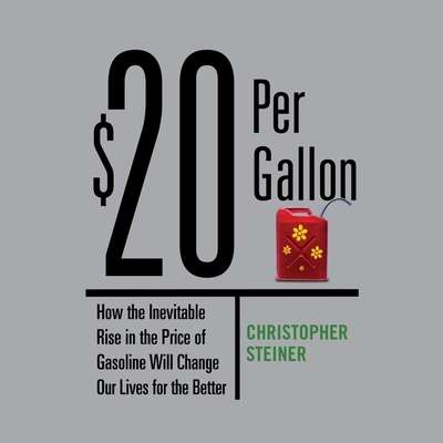 $20 Per Gallon: How the Inevitable Rise in the Price of Gasoline Will Change Our Lives for the Better Audiobook, by Christopher Steiner