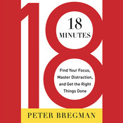 18 Minutes: Find Your Focus, Master Distraction, and Get the Right Things Done, by Peter Bregman