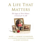 A Life That Matters: The Legacy of Terri Schiavo—A Lesson for Us All, by Bobby Schindler, Mary and Robert Schindler, Suzanne Schindler Vitadamo, Terri's Family
