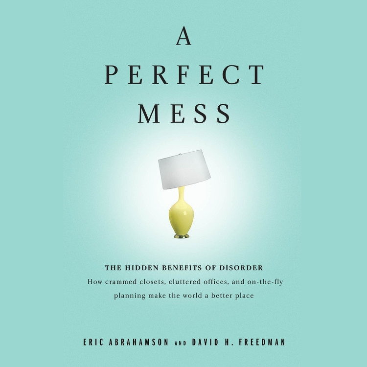 Printable A Perfect Mess: The Hidden Benefits of Disorder ? How Crammed Closets, Cluttered Offices, and On-the-Fly Planning Make the World a Better Place Audiobook Cover Art