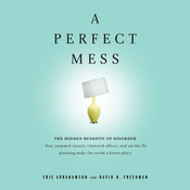 A Perfect Mess: The Hidden Benefits of Disorder? How Crammed Closets, Cluttered Offices, and On-the-Fly Planning Make the World a Better Place, by Eric Abrahamson