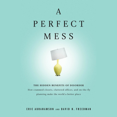 A Perfect Mess: The Hidden Benefits of Disorder ? How Crammed Closets, Cluttered Offices, and On-the-Fly Planning Make the World a Better Place Audiobook, by Eric Abrahamson