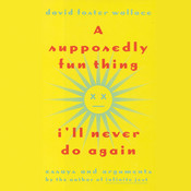 A Supposedly Fun Thing I'll Never Do Again: Essays and Arguments, by David Foster Wallace