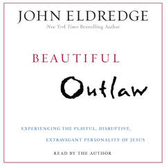 Beautiful Outlaw: Experiencing the Playful, Disruptive, Extravagant Personality of Jesus Audiobook, by John Eldredge