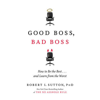 Good Boss, Bad Boss: How to Be the Best... and Learn from the Worst Audiobook, by Robert I. Sutton