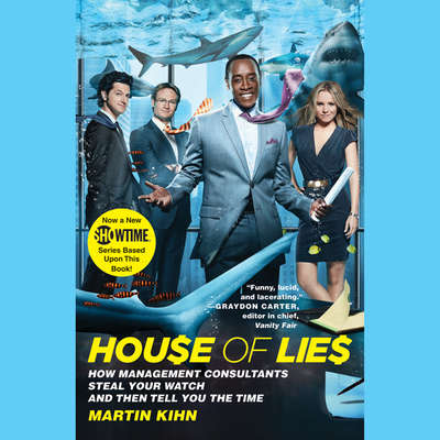 House of Lies: How Management Consultants Steal Your Watch and Then Tell You the Time Audiobook, by Martin Kihn