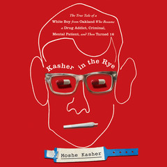 Kasher in the Rye: The True Tale of a White Boy from Oakland Who Became a Drug Addict, Criminal, Mental Patient, and Then Turned 16 Audiobook, by Moshe Kasher